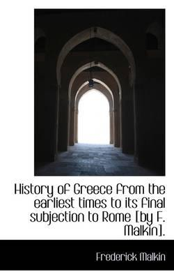 History of Greece from the Earliest Times to Its Final Subjection to Rome [By F. Malkin]