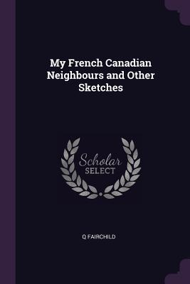 My French Canadian Neighbours and Other Sketches