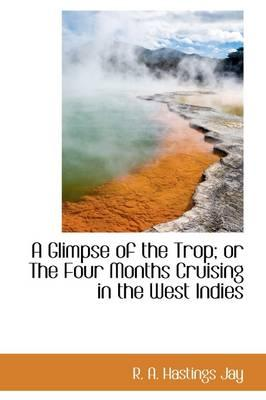 A Glimpse of the Trop; Or the Four Months Cruising in the West Indies