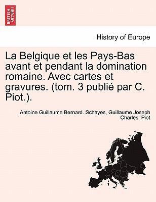 La Belgique Et Les Pays-Bas Avant Et Pendant La Domination Romaine. Avec Cartes Et Gravures. (Tom. 3 Publi Par C. Piot.)