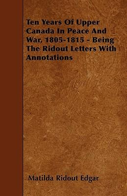 Ten Years Of Upper Canada In Peace And War, 1805-1815 - Being The Ridout Letters With Annotations
