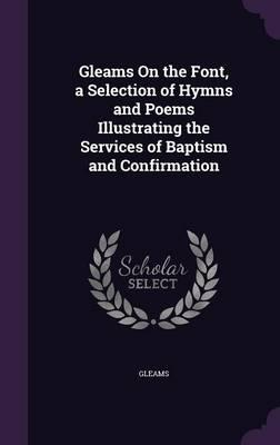Gleams on the Font, a Selection of Hymns and Poems Illustrating the Services of Baptism and Confirmation