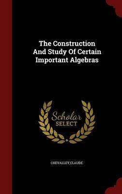 The Construction and Study of Certain Important Algebras
