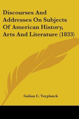 Discourses And Addresses On Subjects Of American History, Arts And Literature