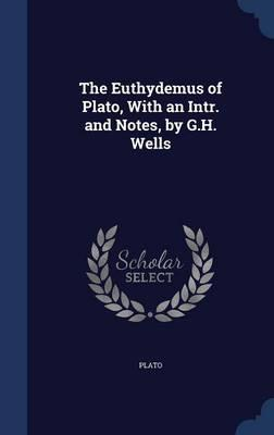 The Euthydemus of Plato, with an Intr. and Notes, by G.H. Wells