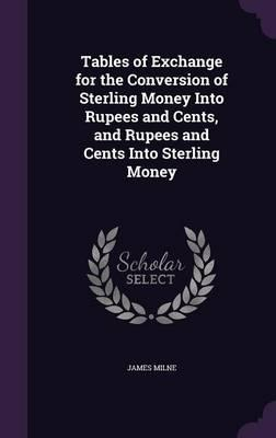 Tables of Exchange for the Conversion of Sterling Money Into Rupees and Cents, and Rupees and Cents Into Sterling Money