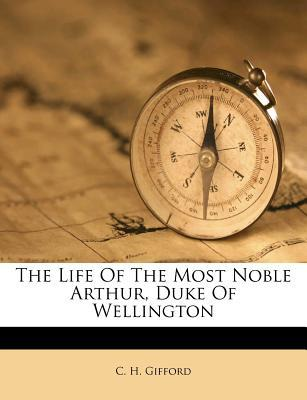 The Life of the Most Noble Arthur, Duke of Wellington