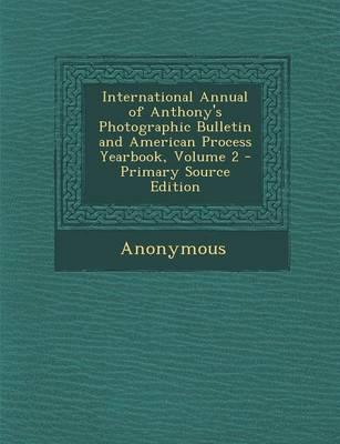 International Annual of Anthony's Photographic Bulletin and American Process Yearbook, Volume 2 - Primary Source Edition