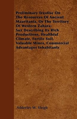 Preliminary Treatise on the Resources of Ancient Mauritania, or the Territory of Western Zahara-suz Describing Its Rich Productions, Healthful ... Mines, Commercial Advantages Inhabitants