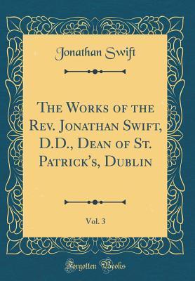 The Works of the Rev. Jonathan Swift, D.D., Dean of St. Patrick's, Dublin, Vol. 3 (Classic Reprint)