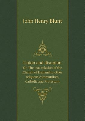 Union and Disunion Or, the True Relation of the Church of England to Other Religious Communities, Catholic and Protestant