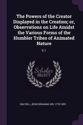 The Powers of the Creator Displayed in the Creation; Or, Observations on Life Amidst the Various Forms of the Humbler Tribes of Animated Nature