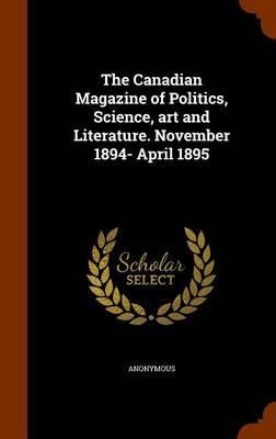 The Canadian Magazine of Politics, Science, Art and Literature. November 1894- April 1895