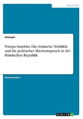 Pompa funebris. Die römische Nobilität und ihr politischer Machtanspruch in der Römischen Republik