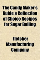 The Candy Maker's Guide a Collection of Choice Recipes for Sugar Boiling