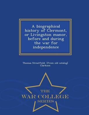 A Biographical History of Clermont, or Livingston Manor, Before and During the War for Independence - War College Series