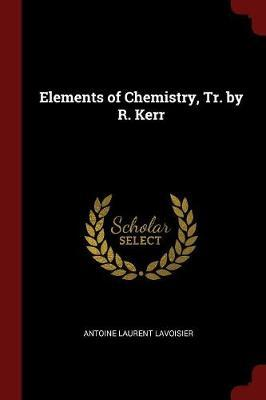 Elements of Chemistry, Tr. by R. Kerr