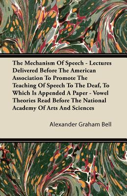 The Mechanism Of Speech - Lectures Delivered Before The American Association To Promote The Teaching Of Speech To The Deaf, To Which Is Appended A ... The National Academy Of Arts And Sciences