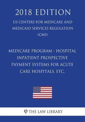 Medicare Program - Hospital Inpatient Prospective Payment Systems for Acute Care Hospitals, etc. (US Centers for Medicare and Medicaid Services Regulation) (CMS) (2018 Edition)