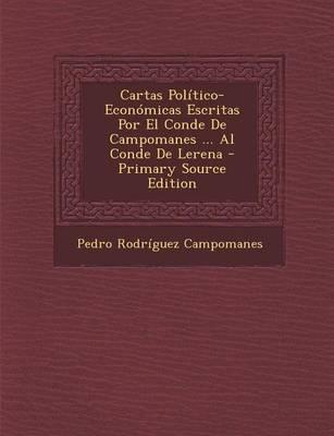 Cartas Politico-Economicas Escritas Por El Conde de Campomanes ... Al Conde de Lerena - Primary Source Edition