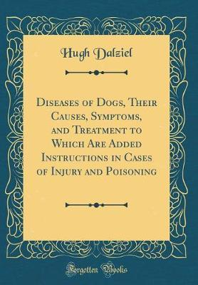 Diseases of Dogs, Their Causes, Symptoms, and Treatment to Which Are Added Instructions in Cases of Injury and Poisoning (Classic Reprint)