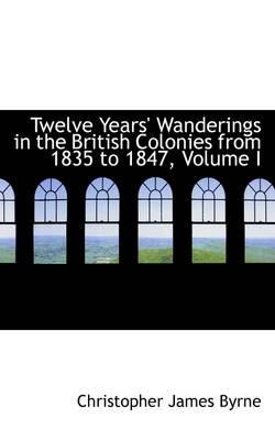 Twelve Years' Wanderings in the British Colonies from 1835 to 1847, Volume I
