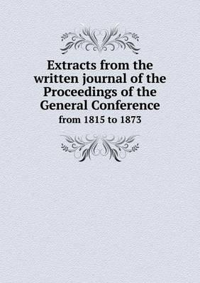 Extracts from the Written Journal of the Proceedings of the General Conference from 1815 to 1873