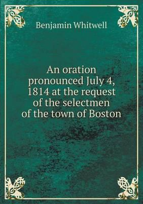An Oration Pronounced July 4, 1814 at the Request of the Selectmen of the Town of Boston