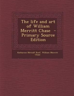 The Life and Art of William Merritt Chase - Primary Source Edition