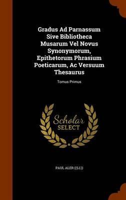 Gradus Ad Parnassum Sive Bibliotheca Musarum Vel Novus Synonymorum, Epithetorum Phrasium Poeticarum, AC Versuum Thesaurus
