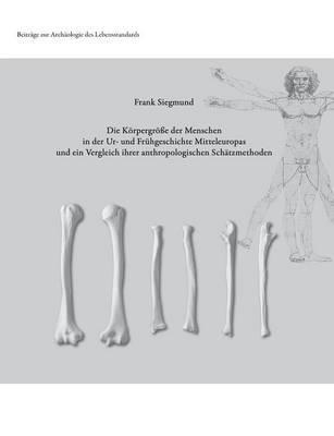 Die Körpergröße der Menschen in der Ur- und Frühgeschichte Mitteleuropas und ein Vergleich ihrer anthropologischen Schätzmethoden