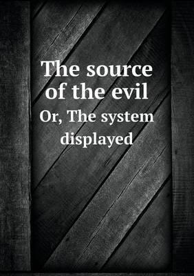 The Source of the Evil Or, the System Displayed