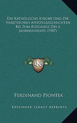 Die Katholische Kirche Und Die Haretischen Apostelgeschichten Bis Zum Ausgange Des 6 Jahrhunderts (1907)