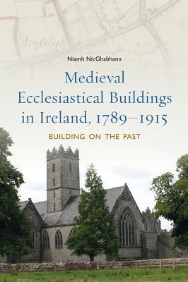 Medieval Ecclesiastical Buildings in Ireland, 1789-1915