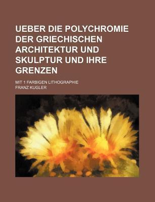 Ueber Die Polychromie Der Griechischen Architektur Und Skulptur Und Ihre Grenzen; Mit 1 Farbigen Lithographie