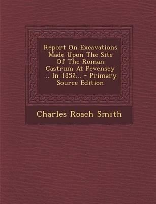 Report on Excavations Made Upon the Site of the Roman Castrum at Pevensey in 1852. - Primary Source Edition