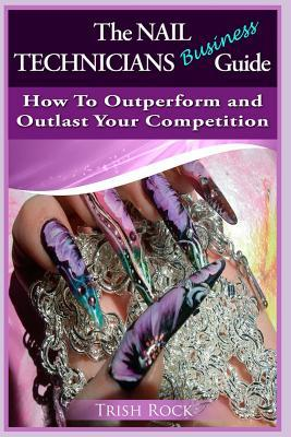 The Nail Technicians Business Guide How to Outperform and Outlast Your Competition