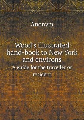 Wood's Illustrated Hand-Book to New York and Environs a Guide for the Traveller or Resident