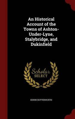 An Historical Account of the Towns of Ashton-Under-Lyne, Stalybridge, and Dukinfield