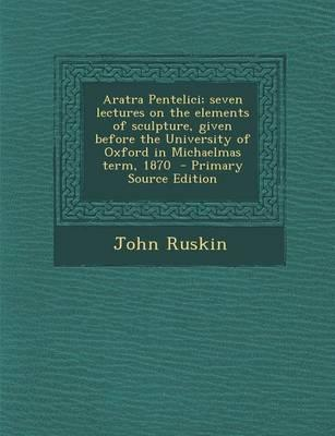 Aratra Pentelici; Seven Lectures on the Elements of Sculpture, Given Before the University of Oxford in Michaelmas Term, 1870 - Primary Source Edition