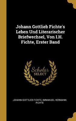 Johann Gottlieb Fichte's Leben Und Literarischer Briefwechsel, Von I.H. Fichte, Erster Band