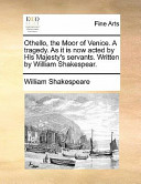 Othello, the Moor of Venice. a Tragedy. as It Is Now Acted by His Majesty's Servants. Written by William Shakespear.