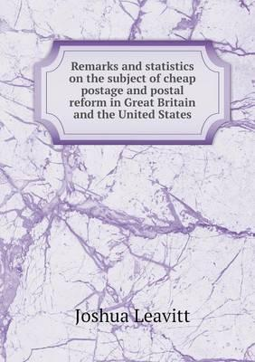 Remarks and Statistics on the Subject of Cheap Postage and Postal Reform in Great Britain and the United States