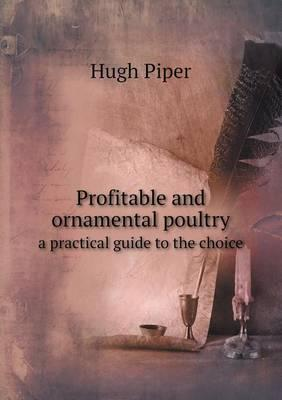 Profitable and Ornamental Poultry a Practical Guide to the Choice
