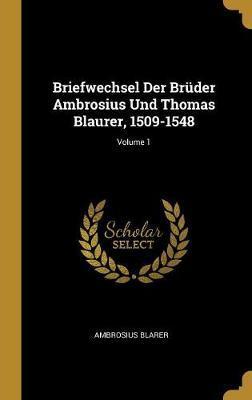 Briefwechsel Der Brüder Ambrosius Und Thomas Blaurer, 1509-1548; Volume 1