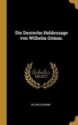 Die Deutsche Heldensage Von Wilhelm Grimm.