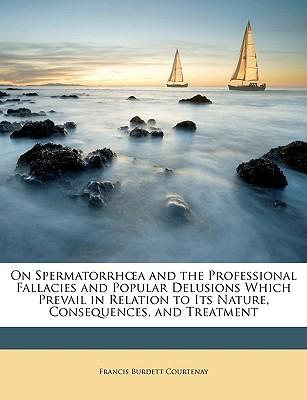 On Spermatorrha and the Professional Fallacies and Popular Delusions Which Prevail in Relation to Its Nature, Consequences, and Treatment
