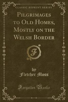 Pilgrimages to Old Homes, Mostly on the Welsh Border (Classic Reprint)