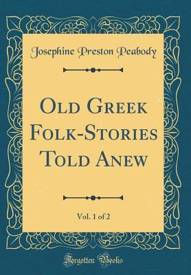 Old Greek Folk-Stories Told Anew, Vol. 1 of 2 (Classic Reprint)