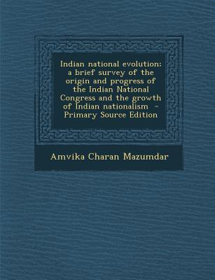 Indian National Evolution; A Brief Survey of the Origin and Progress of the Indian National Congress and the Growth of Indian Nationalism